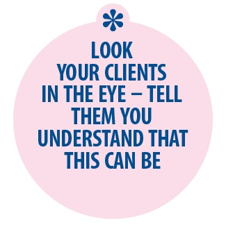 Look your clients in the eye – tell them you understand that this can be distressing
